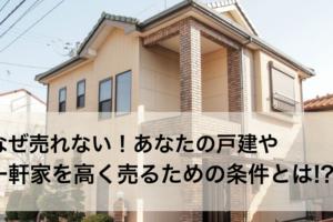 なぜ売れない!あなたの戸建や一軒家を高く売るための条件とは!?